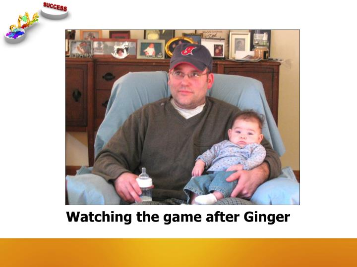 Watching the game after ginger