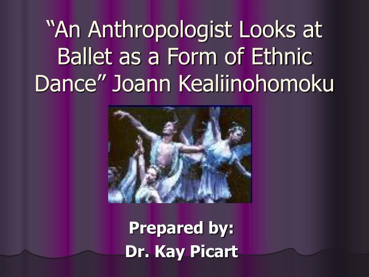 An anthropologist looks at ballet as a form of ethnic dance joann kealiinohomoku