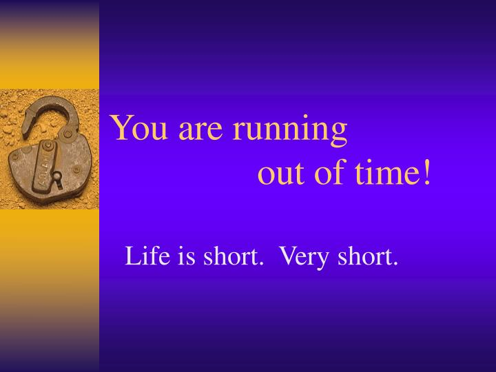 You are running out of time