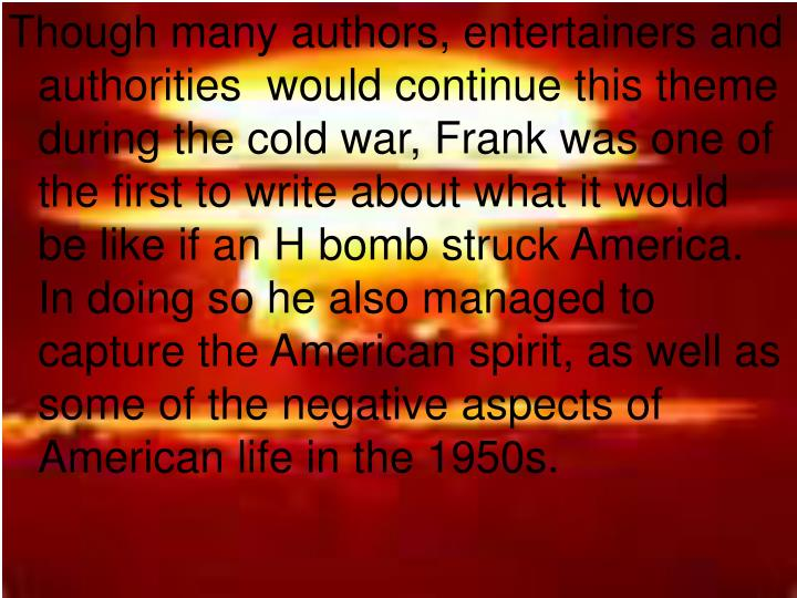 Though many authors, entertainers and authorities  would continue this theme during the cold war, Frank was one of the first to write about what it would be like if an H bomb struck America.  In doing so he also managed to capture the American spirit, as well as some of the negative aspects of American life in the 1950s.