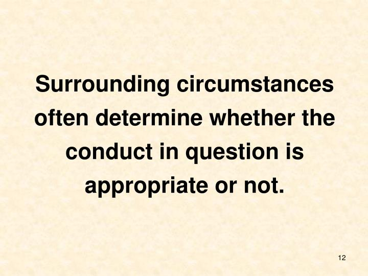 Surrounding circumstances often determine whether the conduct in question is appropriate or not.