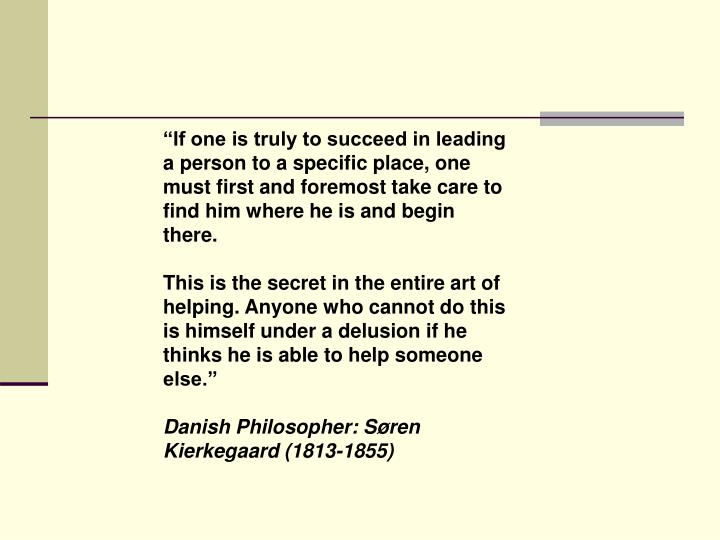 """If one is truly to succeed in leading a person to a specific place, one must first and foremost take care to find him where he is and begin there."