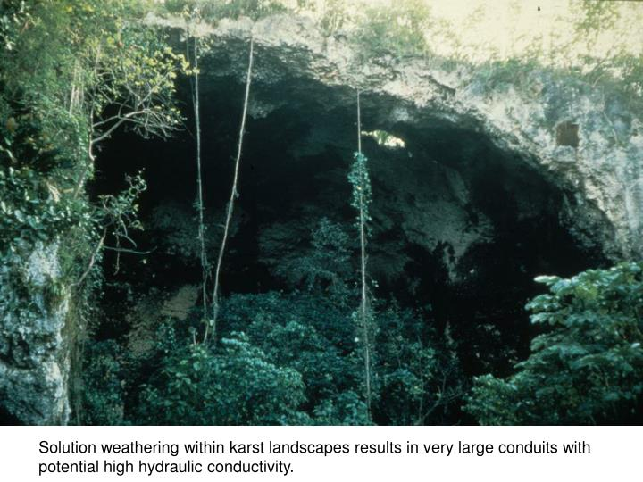 Solution weathering within karst landscapes results in very large conduits with potential high hydraulic conductivity.