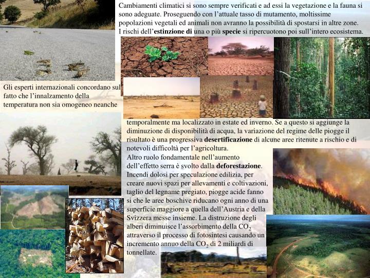 Cambiamenti climatici si sono sempre verificati e ad essi la vegetazione e la fauna si sono adeguate. Proseguendo con l'attuale tasso di mutamento, moltissime popolazioni vegetali ed animali non avranno la possibilità di spostarsi in altre zone.