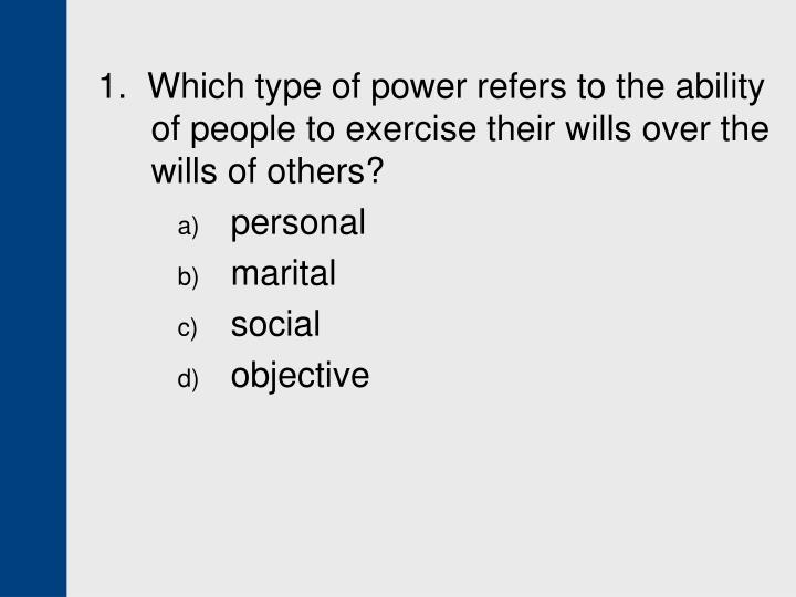 1.  Which type of power refers to the ability of people to exercise their wills over the wills of others?