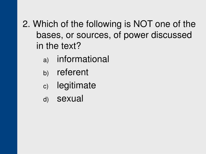 2. Which of the following is NOT one of the bases, or sources, of power discussed in the text?