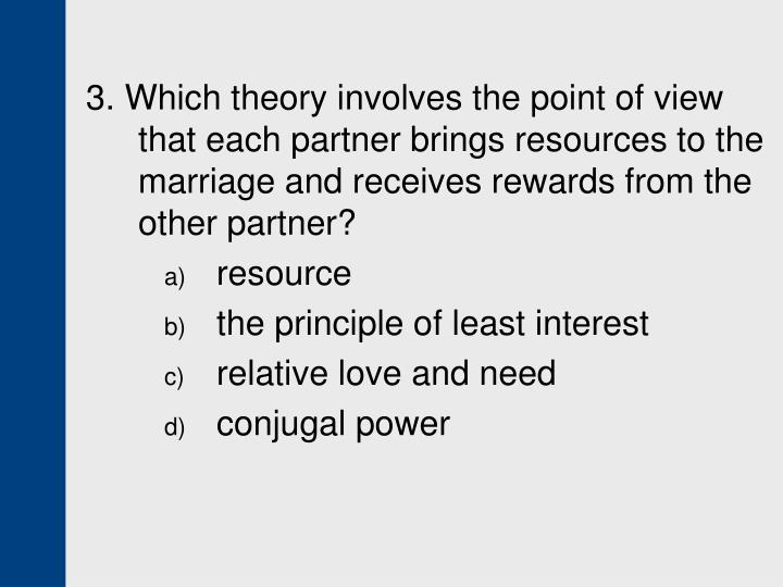 3. Which theory involves the point of view that each partner brings resources to the marriage and receives rewards from the other partner?