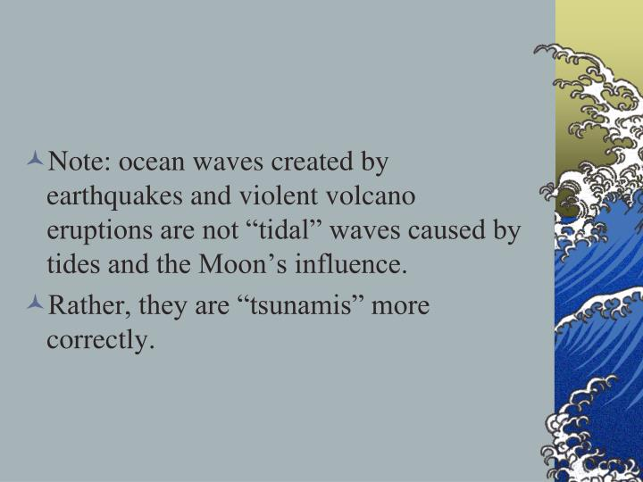 "Note: ocean waves created by earthquakes and violent volcano eruptions are not ""tidal"" waves caused by tides and the Moon's influence."