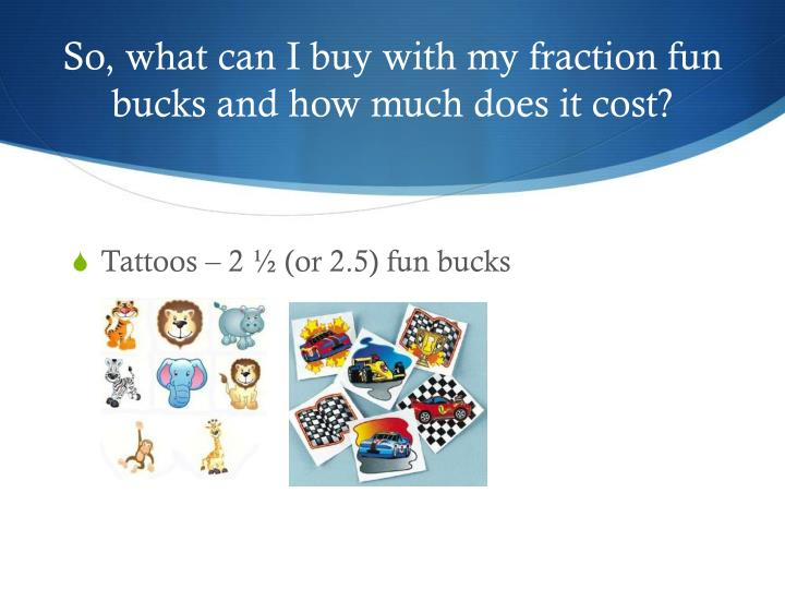 So, what can I buy with my fraction fun bucks and how much does it cost?