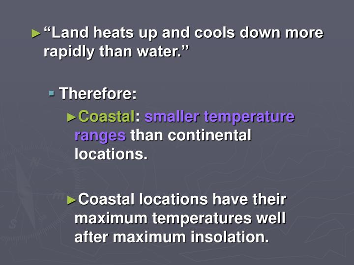"""Land heats up and cools down more rapidly than water."""