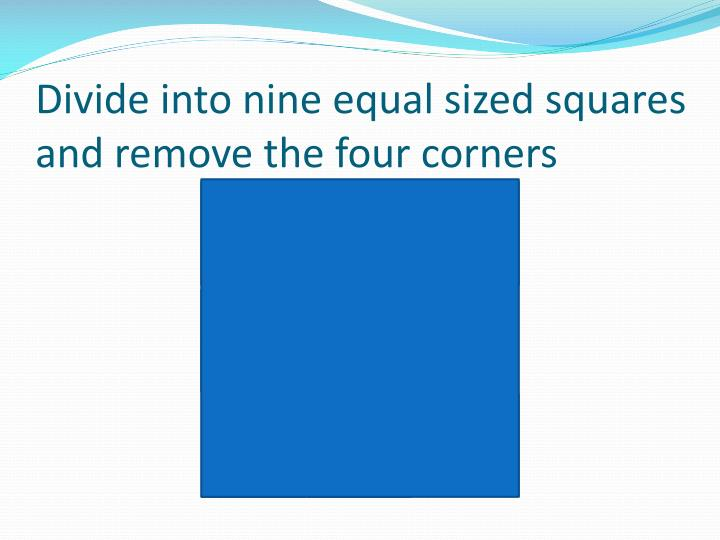 Divide into nine equal sized squares and remove the four corners