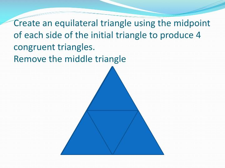 Create an equilateral triangle using the midpoint of each side of the initial triangle to produce 4 ...