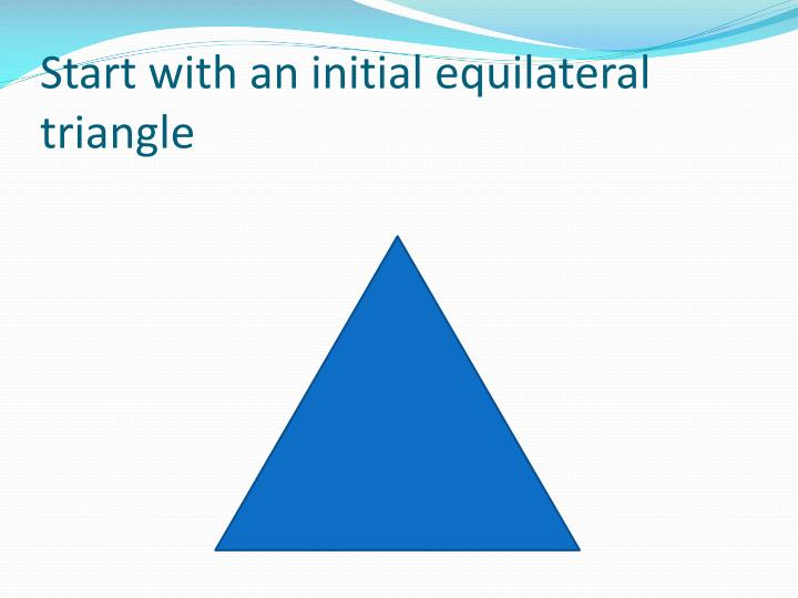 Start with an initial equilateral triangle