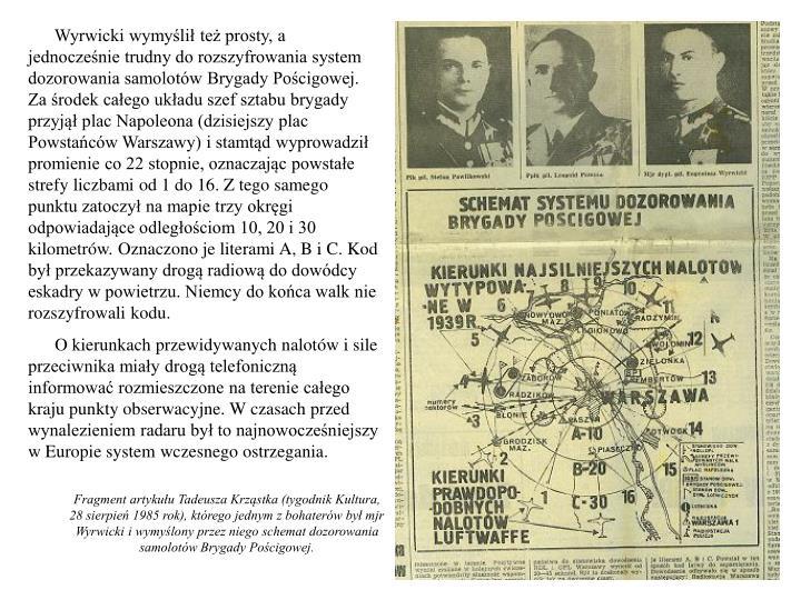 Wyrwicki wymyślił też prosty, a jednocześnie trudny do rozszyfrowania system dozorowania samolotów Brygady Pościgowej. Za środek całego układu szef sztabu brygady przyjął plac Napoleona (dzisiejszy plac Powstańców Warszawy) i stamtąd wyprowadził promienie co 22 stopnie, oznaczając powstałe strefy liczbami od 1 do 16. Z tego samego punktu zatoczył na mapie trzy okręgi odpowiadające odległościom 10, 20 i 30 kilometrów. Oznaczono je literami A, B i C. Kod był przekazywany drogą radiową do dowódcy eskadry w powietrzu. Niemcy do końca walk nie rozszyfrowali kodu.