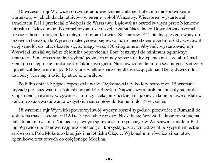 """10 września mjr Wyrwicki otrzymał odpowiedzialne zadanie. Polecono mu sprawdzenie warunków, w jakich działa lotnictwo w terenie wokół Warszawy. Wieczorem wystartował samolotem P.11 i przeleciał z Wołynia do Warszawy. Lądował na ostrzeliwanym przez Niemców lotnisku na Mokotowie. Po zameldowaniu się u szefa sztabu Naczelnego Dowództwa otrzymał rozkaz zabrania dla gen. Kutrzeby map rejonu Łowicz-Sochaczew. P.11 nie był przygotowany do przewozu bagażu, ale Wyrwicki zdecydował się wykonać to niecodzienne zadanie. Gdy szykował swój samolot do lotu, okazało się, że mapy ważą 180 kilogramów. Aby móc wystartować, mjr Wyrwicki musiał wylać ze zbiornika odpowiednią ilość benzyny i do minimum ograniczyć amunicję. Pilot zmuszony był wybrać jedyny możliwy sposób realizacji zadania. Leciał tuż nad ziemią na całej trasie, unikając kontaktu z wrogiem. Niezauważony dotarł do sztabu gen. Kutrzeby i przekazał bezcenne mapy. Miały one wielkie znaczenie dla walczących nad Bzurą dywizji. Ich dowódcy bez map musieliby strzelać """"na ślepo""""."""