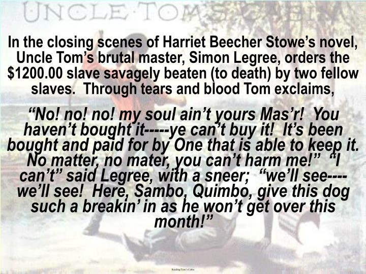 In the closing scenes of Harriet Beecher Stowe's novel, Uncle Tom's brutal master, Simon Legree, orders the $1200.00 slave savagely beaten (to death) by two fellow slaves.  Through tears and blood Tom exclaims,