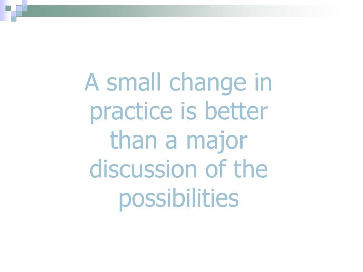 A small change in practice is better than a major discussion of the possibilities
