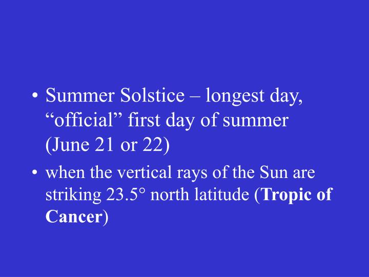 "Summer Solstice – longest day, ""official"" first day of summer (June 21 or 22)"