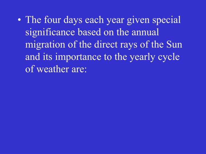 The four days each year given special significance based on the annual migration of the direct rays of the Sun and its importance to the yearly cycle of weather are: