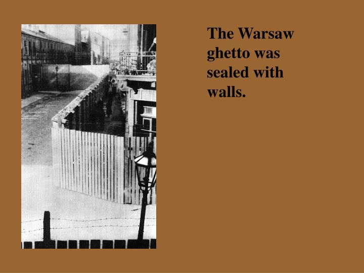 The Warsaw ghetto was sealed with walls.