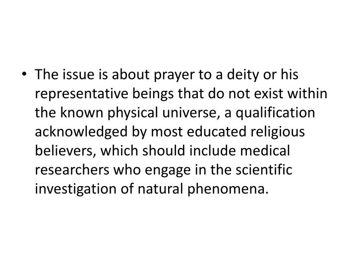 The issue is about prayer to a deity or his representative beings that do not exist within the known physical universe, a qualification acknowledged by most educated religious believers, which should include medical researchers who engage in the scientific investigation of natural phenomena.