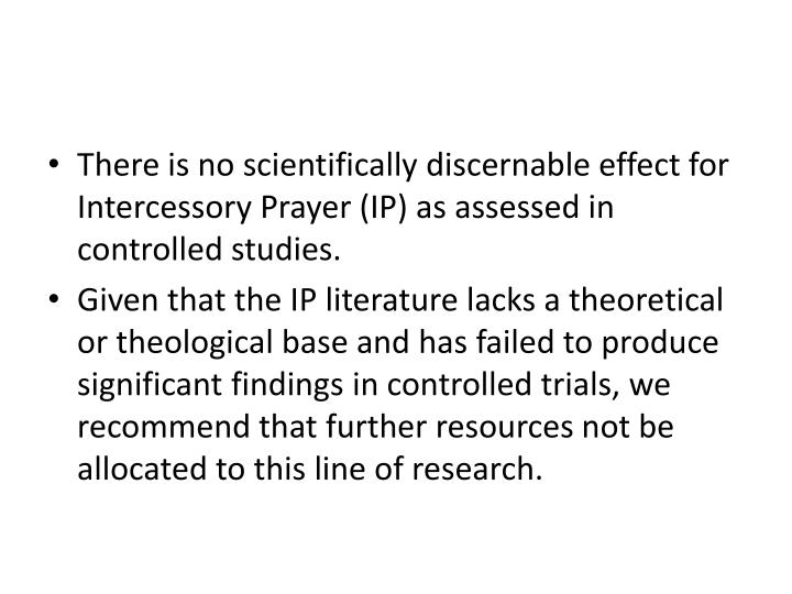 There is no scientifically discernable effect for Intercessory Prayer (IP) as assessed in controlled studies.