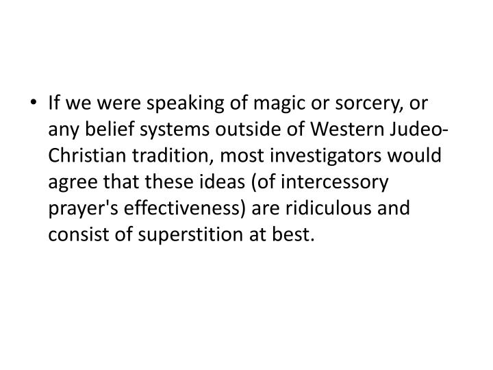 If we were speaking of magic or sorcery, or any belief systems outside of Western Judeo-Christian tradition, most investigators would agree that these ideas (of intercessory prayer's effectiveness) are ridiculous and consist of superstition at best.