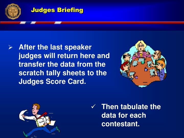 After the last speaker judges will return here and transfer the data from the scratch tally sheets to the Judges Score Card.
