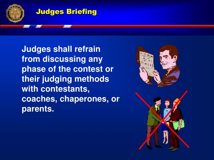 Judges shall refrain from discussing any phase of the contest or their judging methods with contestants, coaches, chaperones, or  parents.