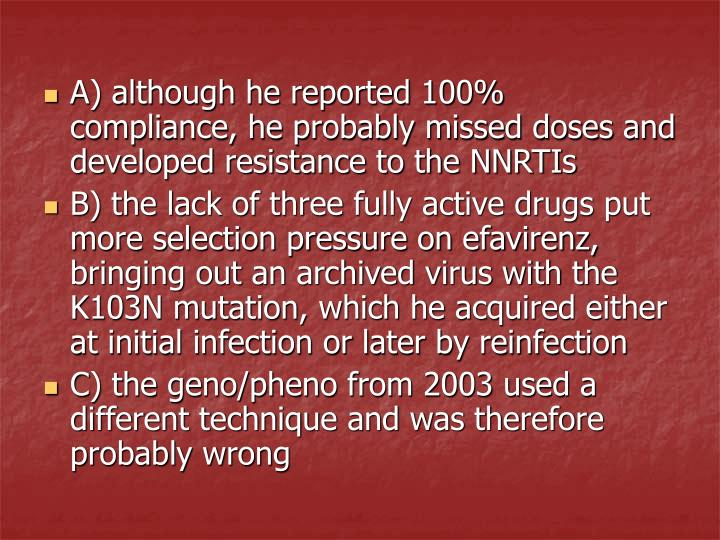 A) although he reported 100% compliance, he probably missed doses and developed resistance to the NNRTIs