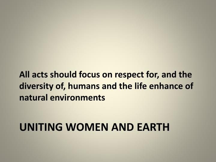 All acts should focus on respect for, and the diversity of, humans and the life enhance of natural environments