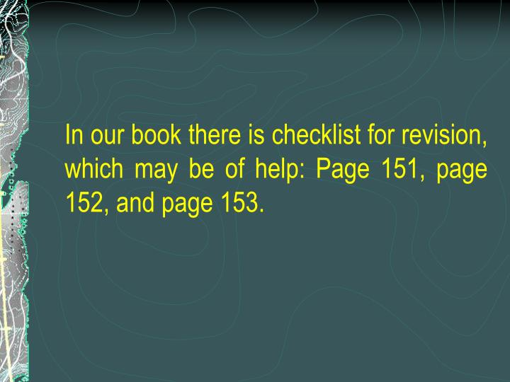In our book there is checklist for revision, which may be of help: Page 151, page 152, and page 153.