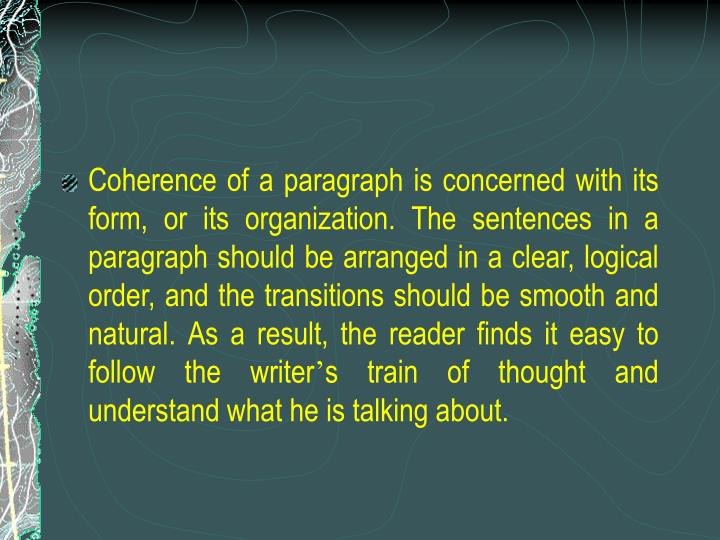 Coherence of a paragraph is concerned with its form, or its organization. The sentences in a paragraph should be arranged in a clear, logical order, and the transitions should be smooth and natural. As a result, the reader finds it easy to follow the writer