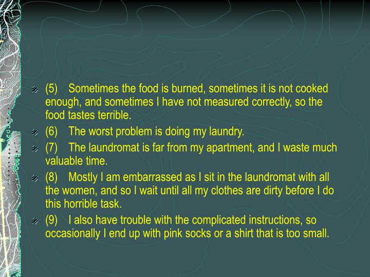 (5)	Sometimes the food is burned, sometimes it is not cooked enough, and sometimes I have not measured correctly, so the food tastes terrible.