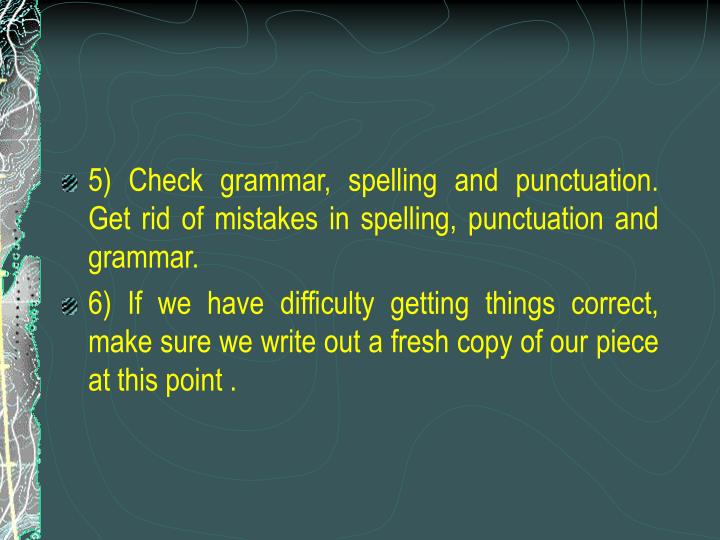 5) Check grammar, spelling and punctuation.  Get rid of mistakes in spelling, punctuation and grammar.