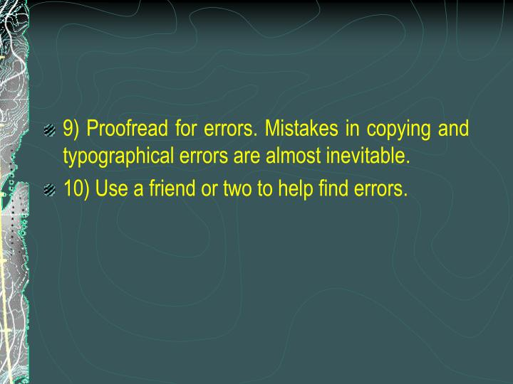 9) Proofread for errors. Mistakes in copying and typographical errors are almost inevitable.