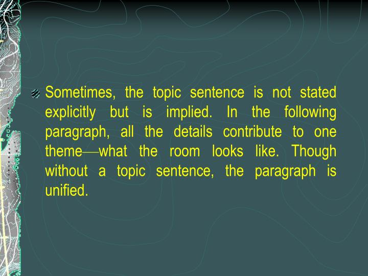 Sometimes, the topic sentence is not stated explicitly but is implied. In the following paragraph, all the details contribute to one theme