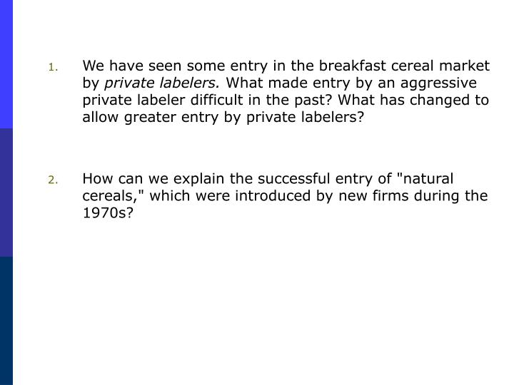 We have seen some entry in the breakfast cereal market by