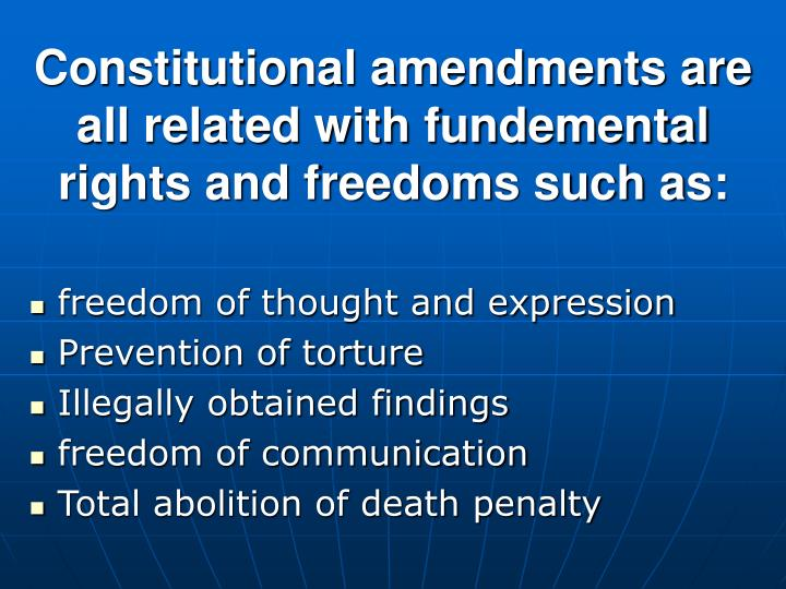 Constitutional amendments are all related with fundemental rights and freedoms such as: