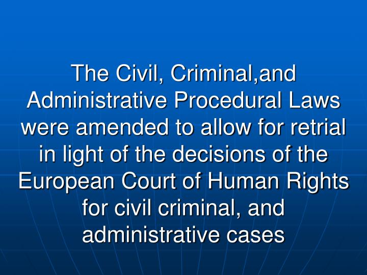 The Civil, Criminal,and Administrative Procedural Laws were amended to allow for retrial in light of the decisions of the European Court of Human Rights for civil criminal, and administrative cases