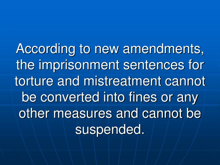 According to new amendments, the imprisonment sentences for torture and mistreatment cannot be converted