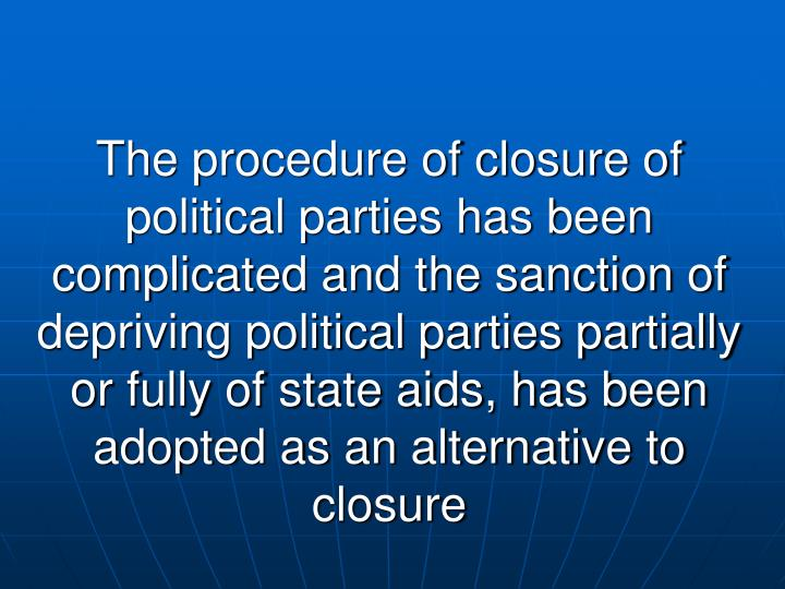 The procedure of closure of political parties has been complicated and the sanction of depriving political parties partially or fully of state aids, has been adopted as an alternative to closure