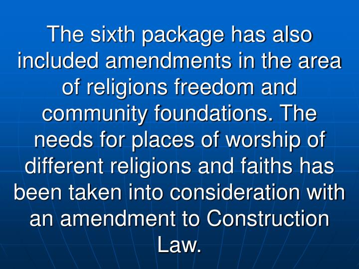 The sixth package has also included amendments in the area of religions freedom and community foundations. The needs for places of worship of different religions and faiths has been taken into consideration with an amendment to Construction Law.