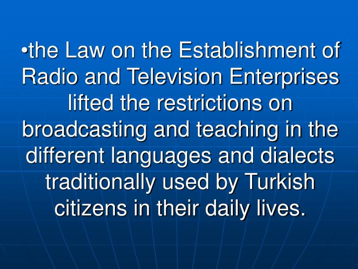 the Law on the Establishment of Radio and Television Enterprises lifted the restrictions on broadcasting and teaching in the different languages and dialects traditionally used by Turkish citizens in their daily lives.