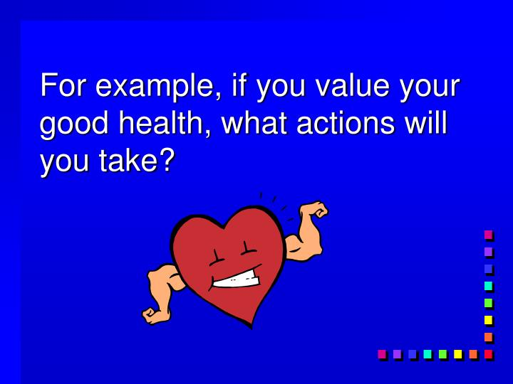 For example, if you value your good health, what actions will you take?