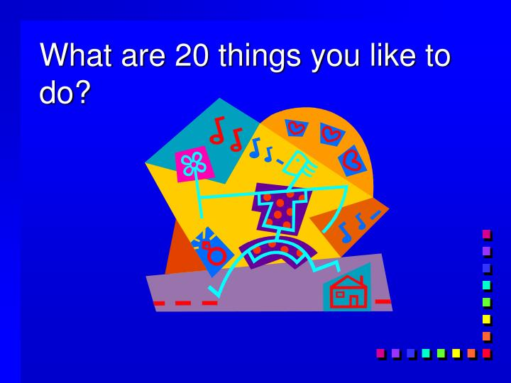 What are 20 things you like to do?