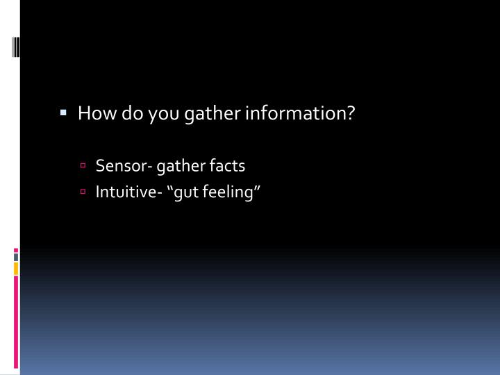 How do you gather information?