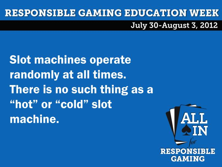 "Slot machines operate randomly at all times.  There is no such thing as a ""hot"" or ""cold"" slot machine."