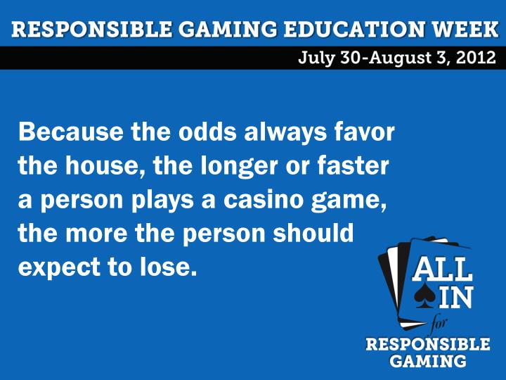 Because the odds always favor the house, the longer or faster a person plays a casino game, the more the person should expect to lose.