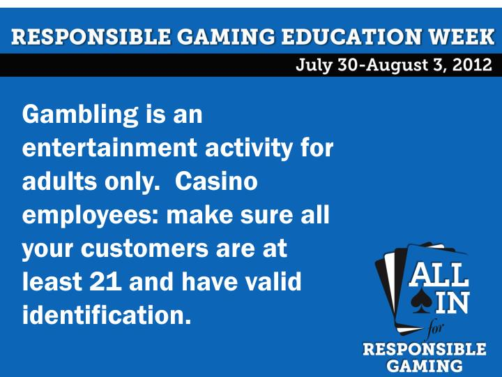 Gambling is an entertainment activity for adults only.  Casino employees: make sure all your customers are at least 21 and have valid identification.